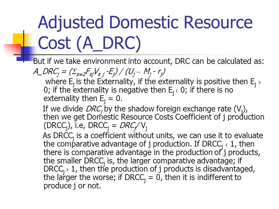 Adjusted Domestic Resource Cost (A_DRC) But if we take environment into account, DRC can be calculated as: A_DRC j = (  s=2 F sj V s j -E j ) / (U j – M j - r j ) where E j is the Externality, if the externality is positive then E j › 0; if the externality is negative then E j ‹ 0; if there is no externality then E j = 0.