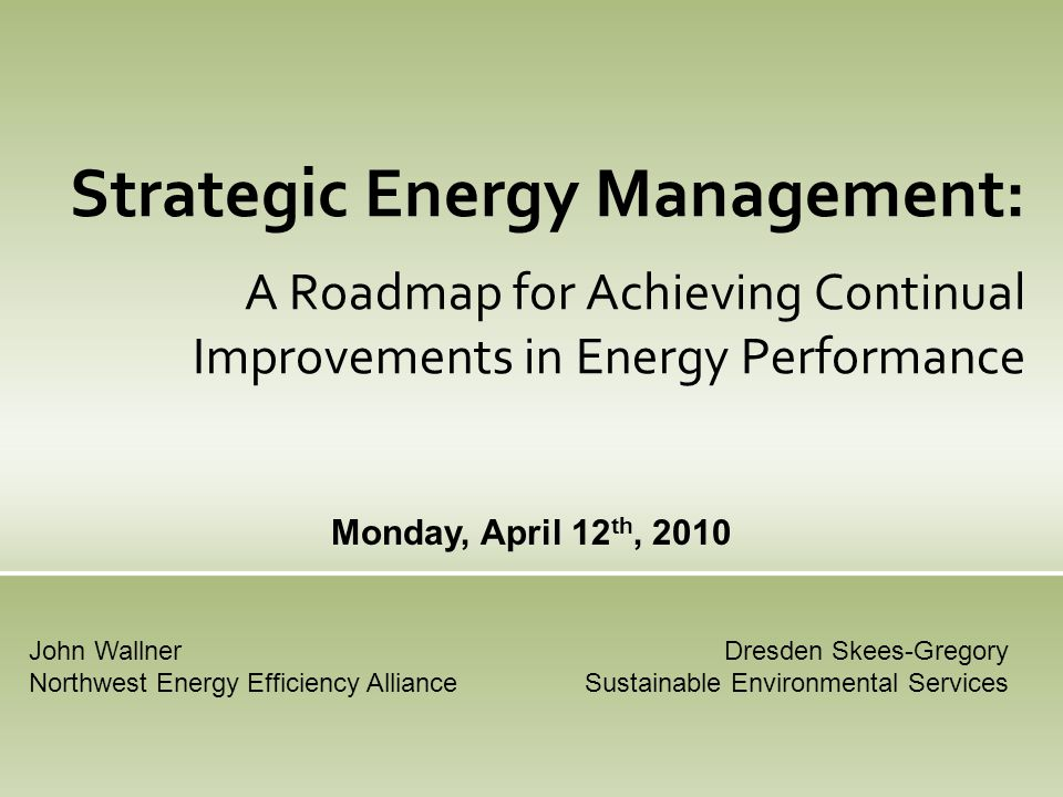 Strategic Energy Management: A Roadmap for Achieving Continual Improvements in Energy Performance Monday, April 12 th, 2010 Dresden Skees-Gregory Sustainable Environmental Services John Wallner Northwest Energy Efficiency Alliance