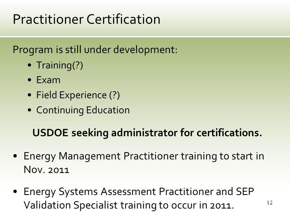 Practitioner Certification Program is still under development: Training(?) Exam Field Experience (?) Continuing Education USDOE seeking administrator for certifications.