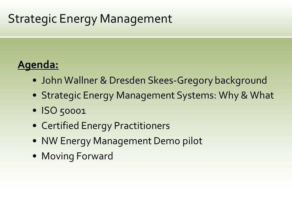 Agenda: John Wallner & Dresden Skees-Gregory background Strategic Energy Management Systems: Why & What ISO 50001 Certified Energy Practitioners NW Energy Management Demo pilot Moving Forward Strategic Energy Management