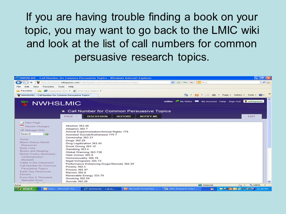 If you are having trouble finding a book on your topic, you may want to go back to the LMIC wiki and look at the list of call numbers for common persuasive research topics.