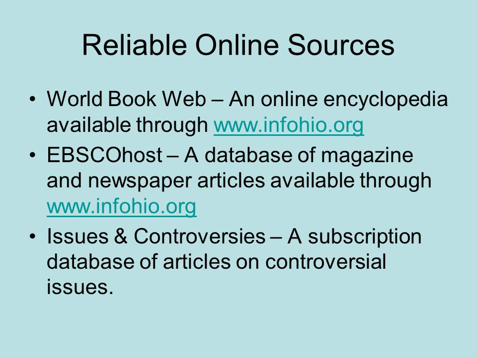 Reliable Online Sources World Book Web – An online encyclopedia available through www.infohio.orgwww.infohio.org EBSCOhost – A database of magazine and newspaper articles available through www.infohio.org www.infohio.org Issues & Controversies – A subscription database of articles on controversial issues.