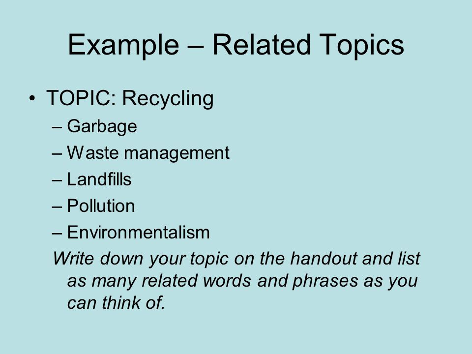 Example – Related Topics TOPIC: Recycling –Garbage –Waste management –Landfills –Pollution –Environmentalism Write down your topic on the handout and list as many related words and phrases as you can think of.
