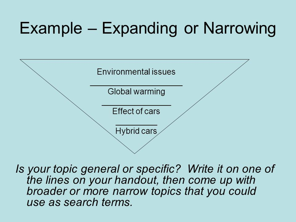 Example – Expanding or Narrowing Is your topic general or specific.