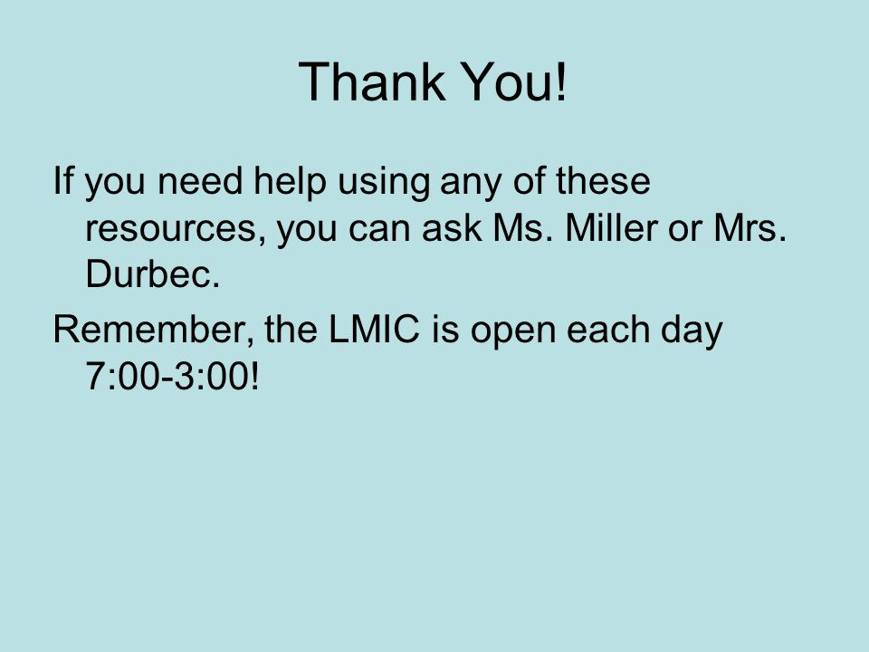 Thank You. If you need help using any of these resources, you can ask Ms.