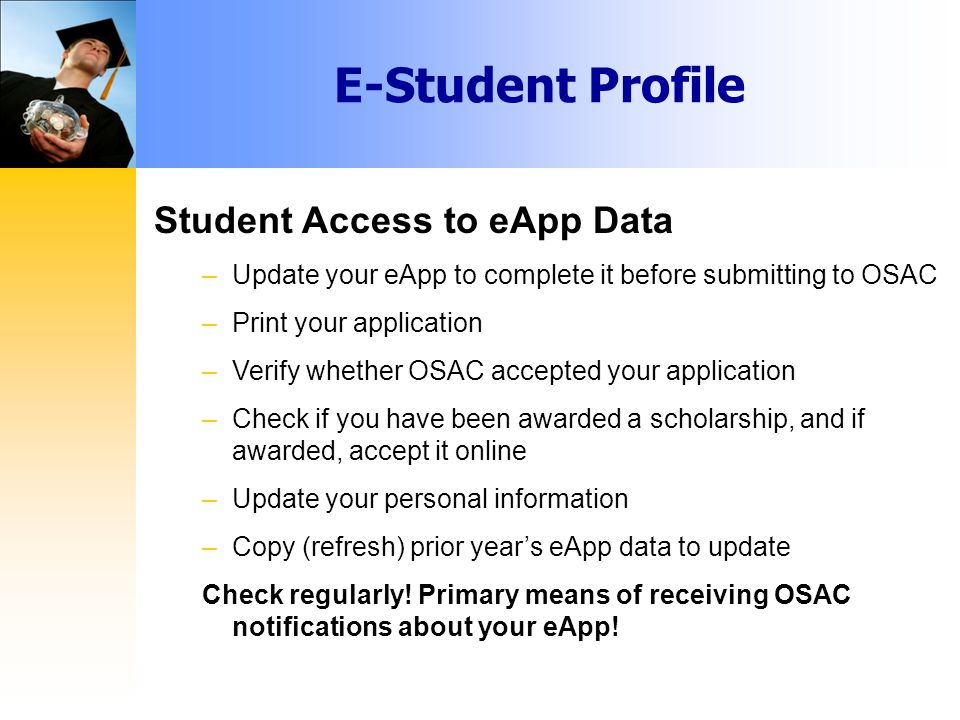 Student Access to eApp Data –Update your eApp to complete it before submitting to OSAC –Print your application –Verify whether OSAC accepted your application –Check if you have been awarded a scholarship, and if awarded, accept it online –Update your personal information –Copy (refresh) prior year's eApp data to update Check regularly.