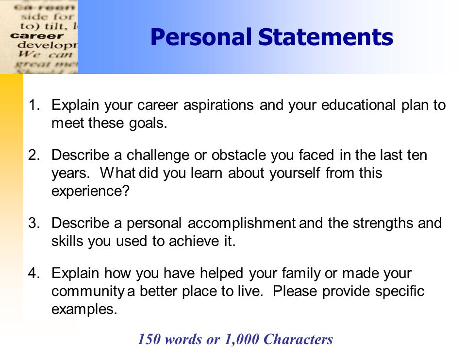 Personal Statements 150 words or 1,000 Characters 1.Explain your career aspirations and your educational plan to meet these goals.