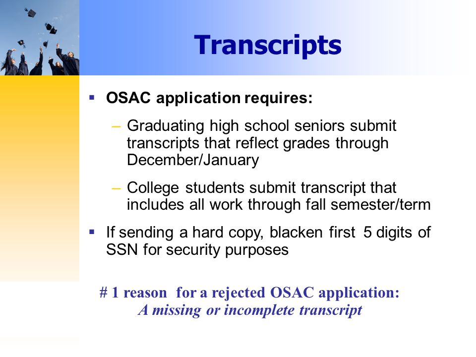 Transcripts  OSAC application requires: –Graduating high school seniors submit transcripts that reflect grades through December/January –College students submit transcript that includes all work through fall semester/term  If sending a hard copy, blacken first 5 digits of SSN for security purposes # 1 reason for a rejected OSAC application: A missing or incomplete transcript