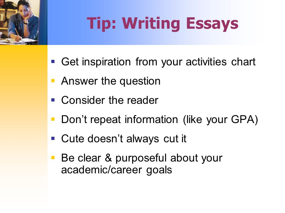  Get inspiration from your activities chart  Answer the question  Consider the reader  Don't repeat information (like your GPA)  Cute doesn't always cut it  Be clear & purposeful about your academic/career goals Tip: Writing Essays