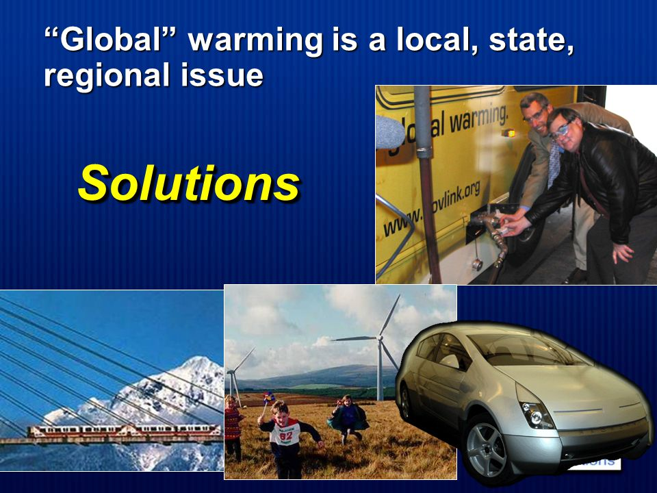 Solutions Solutions Global warming is a local, state, regional issue