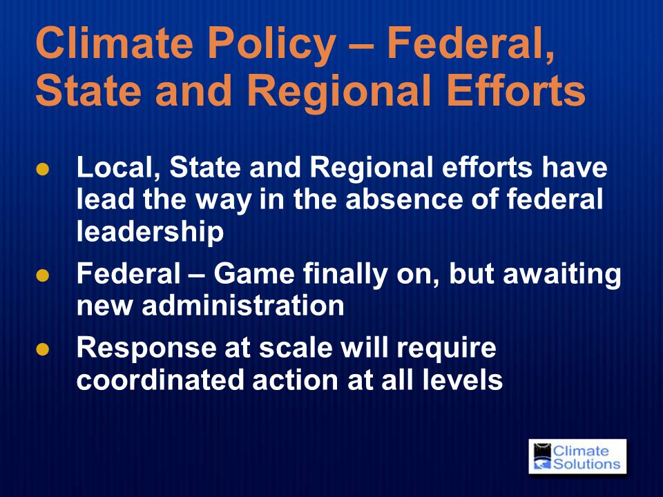 Climate Policy – Federal, State and Regional Efforts Local, State and Regional efforts have lead the way in the absence of federal leadership Federal – Game finally on, but awaiting new administration Response at scale will require coordinated action at all levels