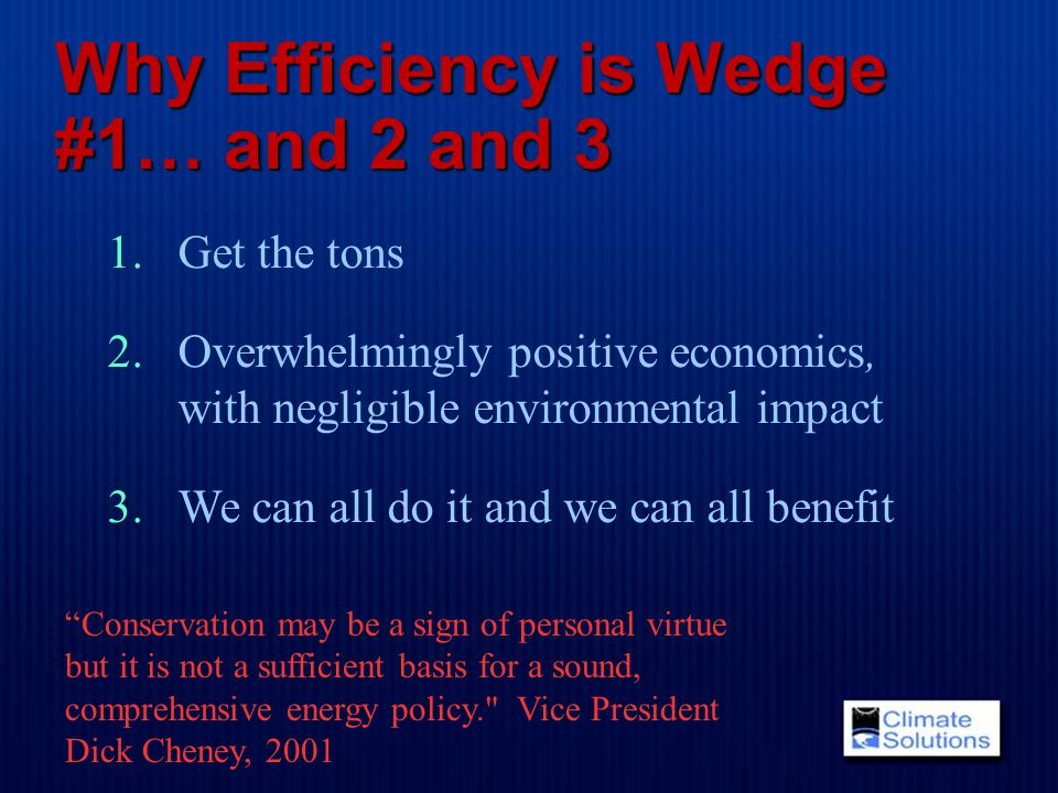 Why Efficiency is Wedge #1… and 2 and 3 1.Get the tons 2.Overwhelmingly positive economics, with negligible environmental impact 3.We can all do it and we can all benefit Conservation may be a sign of personal virtue but it is not a sufficient basis for a sound, comprehensive energy policy. Vice President Dick Cheney, 2001