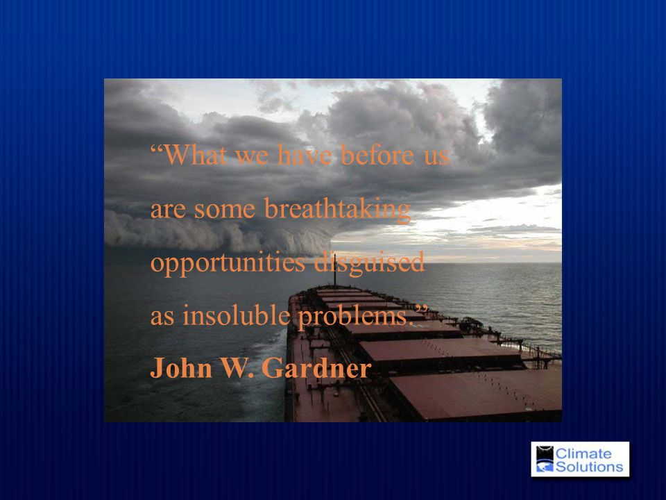"""What we have before us are some breathtaking opportunities disguised as insoluble problems."" John W. Gardner"