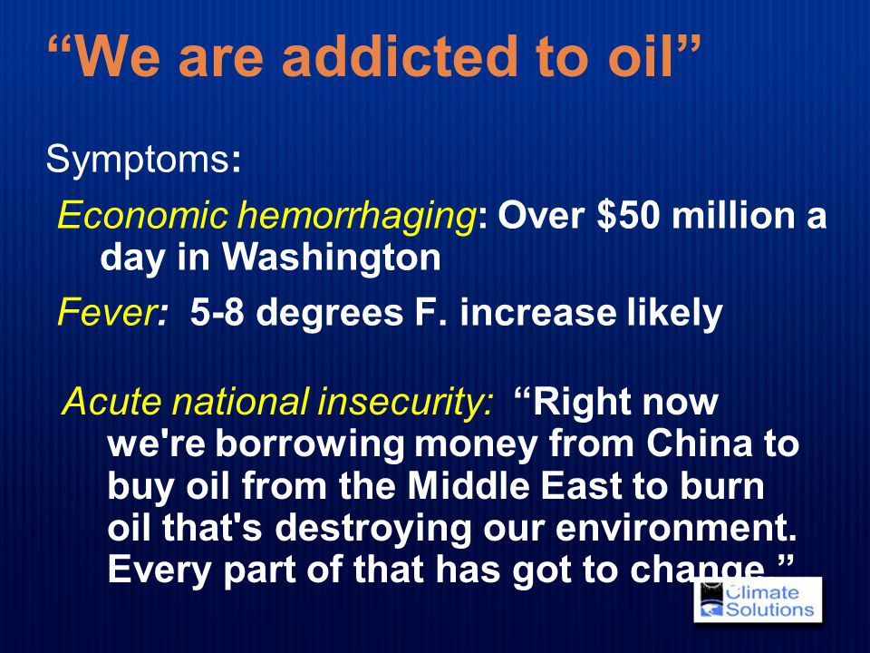 """We are addicted to oil"" Symptoms: Economic hemorrhaging: Over $50 million a day in Washington Fever: 5-8 degrees F. increase likely Acute national in"
