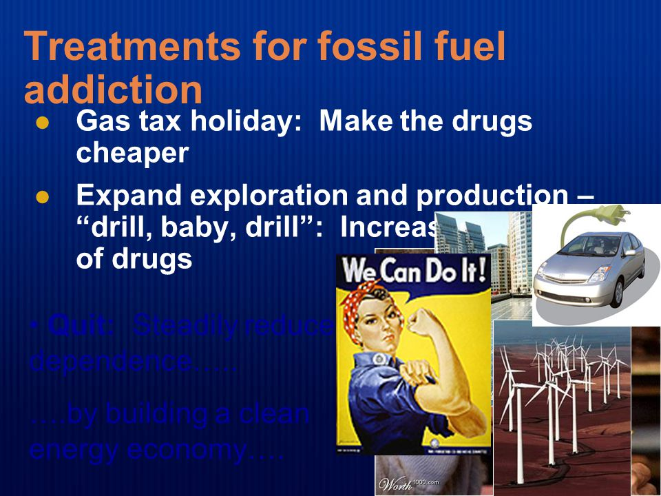 "Treatments for fossil fuel addiction Gas tax holiday: Make the drugs cheaper Expand exploration and production – ""drill, baby, drill"": Increase the su"
