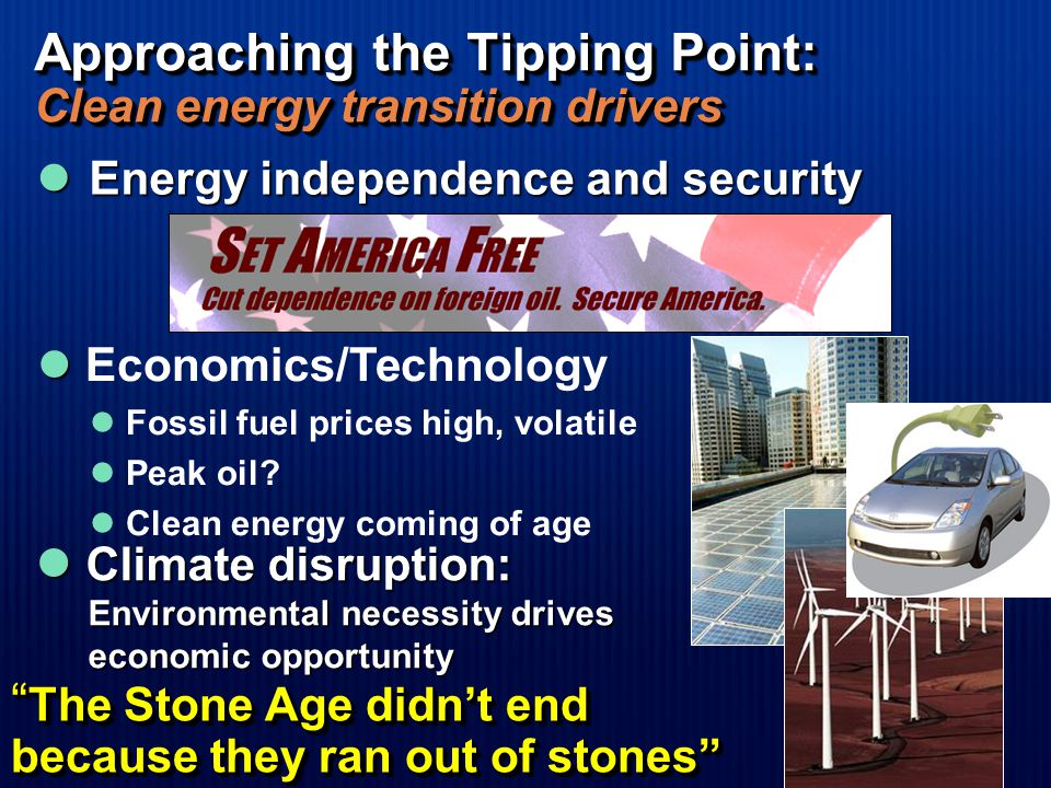 Approaching the Tipping Point: Clean energy transition drivers Climate disruption: Climate disruption: Environmental necessity drives economic opportunity Energy independence and security Energy independence and security The Stone Age didn't end because they ran out of stones Economics/Technology Fossil fuel prices high, volatile Peak oil.