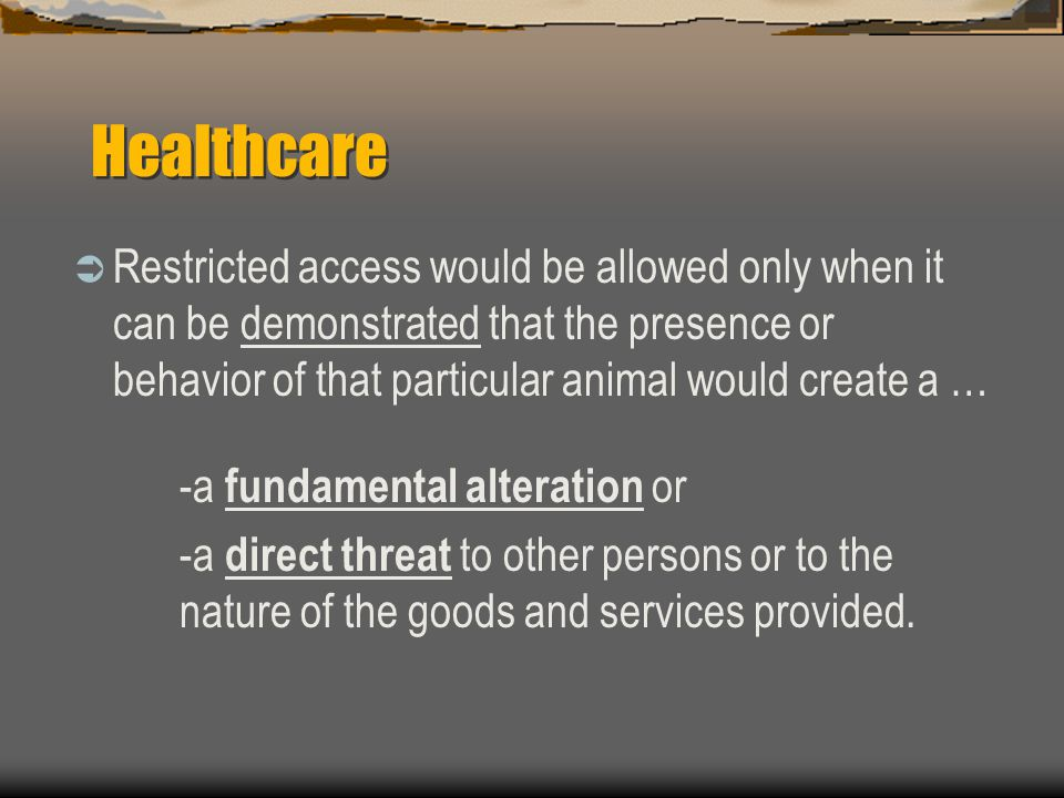 Healthcare  Restricted access would be allowed only when it can be demonstrated that the presence or behavior of that particular animal would create