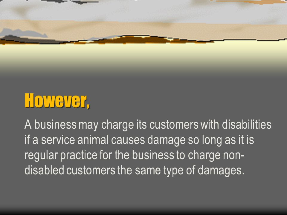 However, A business may charge its customers with disabilities if a service animal causes damage so long as it is regular practice for the business to