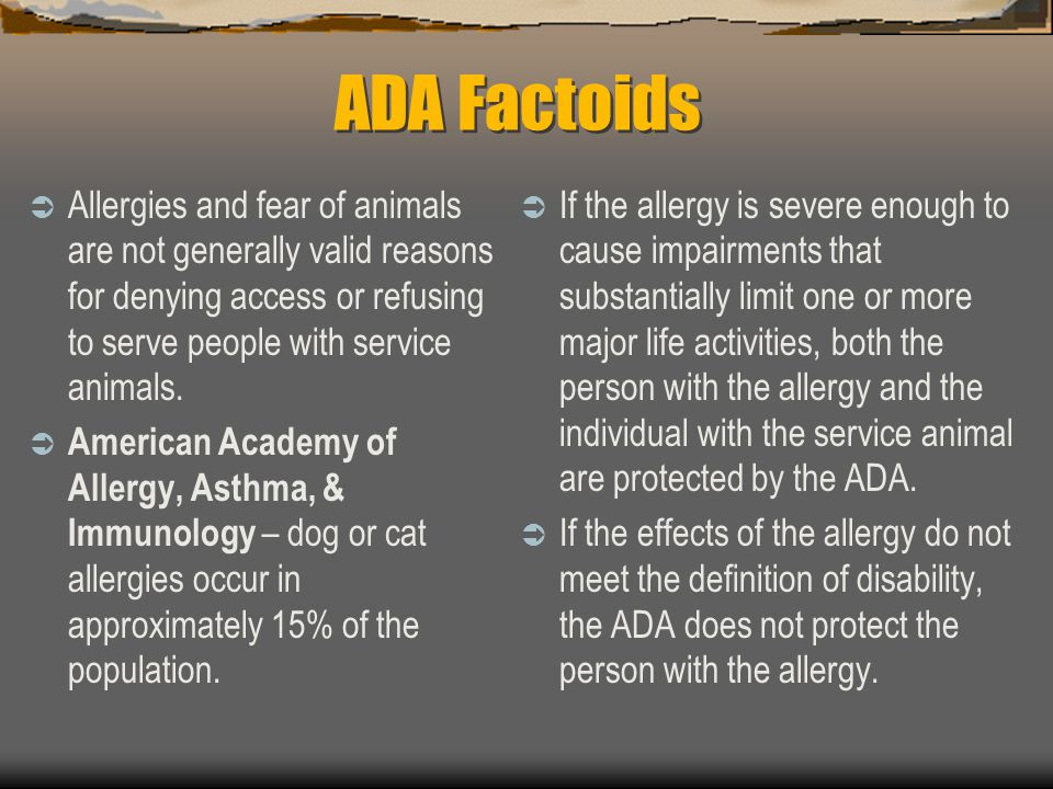 ADA Factoids  Allergies and fear of animals are not generally valid reasons for denying access or refusing to serve people with service animals.  Am