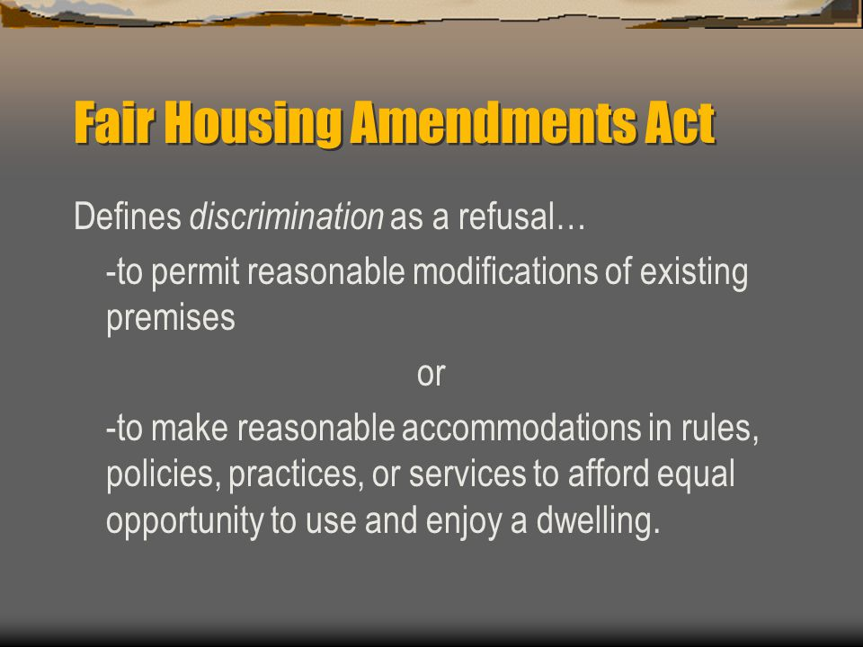 Fair Housing Amendments Act Defines discrimination as a refusal… -to permit reasonable modifications of existing premises or -to make reasonable accom