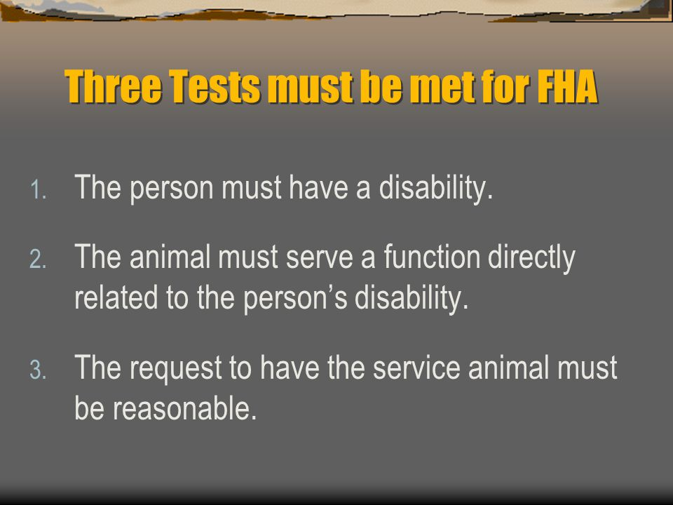 Three Tests must be met for FHA 1. The person must have a disability. 2. The animal must serve a function directly related to the person's disability.