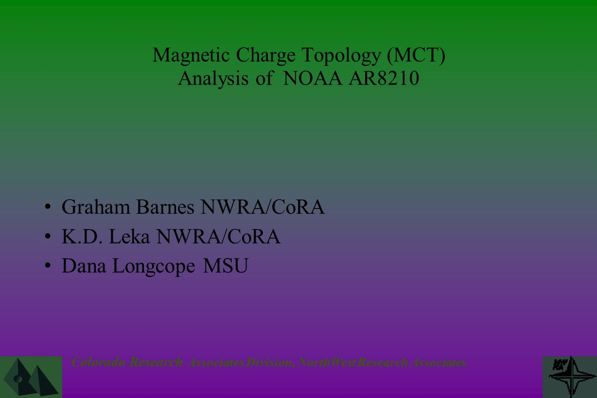 Colorado Research Associates Division, NorthWest Research Associates Magnetic Charge Topology (MCT) Analysis of NOAA AR8210 Graham Barnes NWRA/CoRA K.