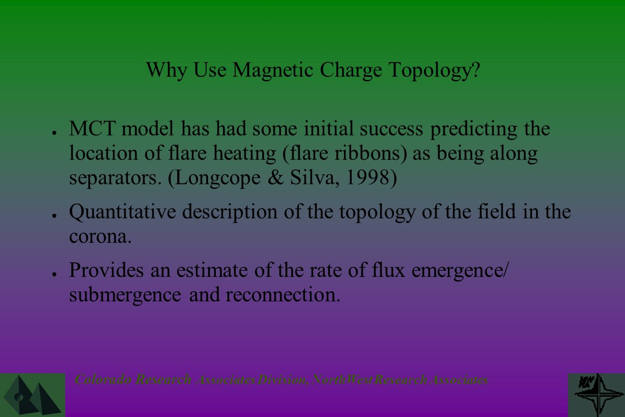 Colorado Research Associates Division, NorthWest Research Associates Why Use Magnetic Charge Topology? ● MCT model has had some initial success predic