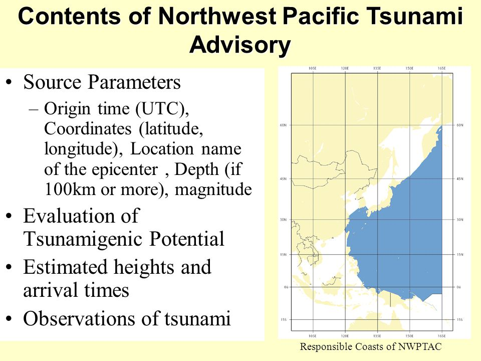 Contents of Northwest Pacific Tsunami Advisory Responsible Coasts of NWPTAC Source Parameters –Origin time (UTC), Coordinates (latitude, longitude), Location name of the epicenter, Depth (if 100km or more), magnitude Evaluation of Tsunamigenic Potential Estimated heights and arrival times Observations of tsunami