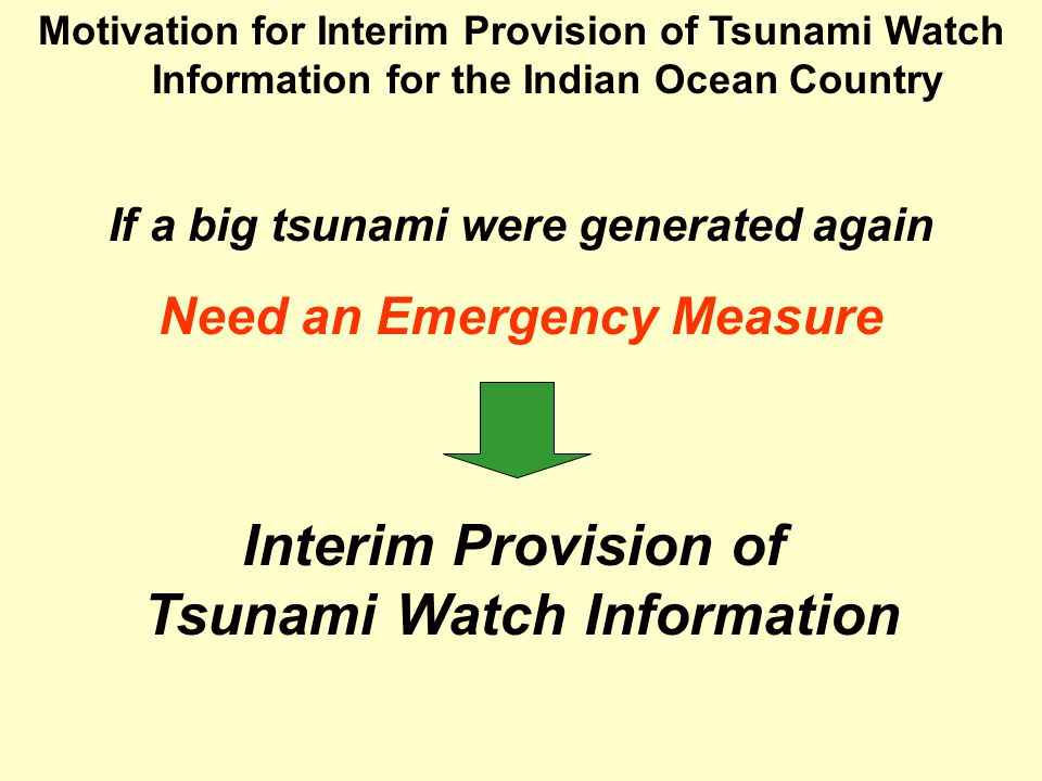 Motivation for Interim Provision of Tsunami Watch Information for the Indian Ocean Country Interim Provision of Tsunami Watch Information Need an Emergency Measure If a big tsunami were generated again
