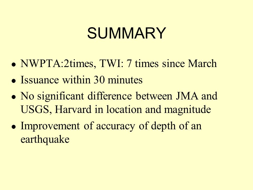 SUMMARY NWPTA:2times, TWI: 7 times since March Issuance within 30 minutes No significant difference between JMA and USGS, Harvard in location and magnitude Improvement of accuracy of depth of an earthquake