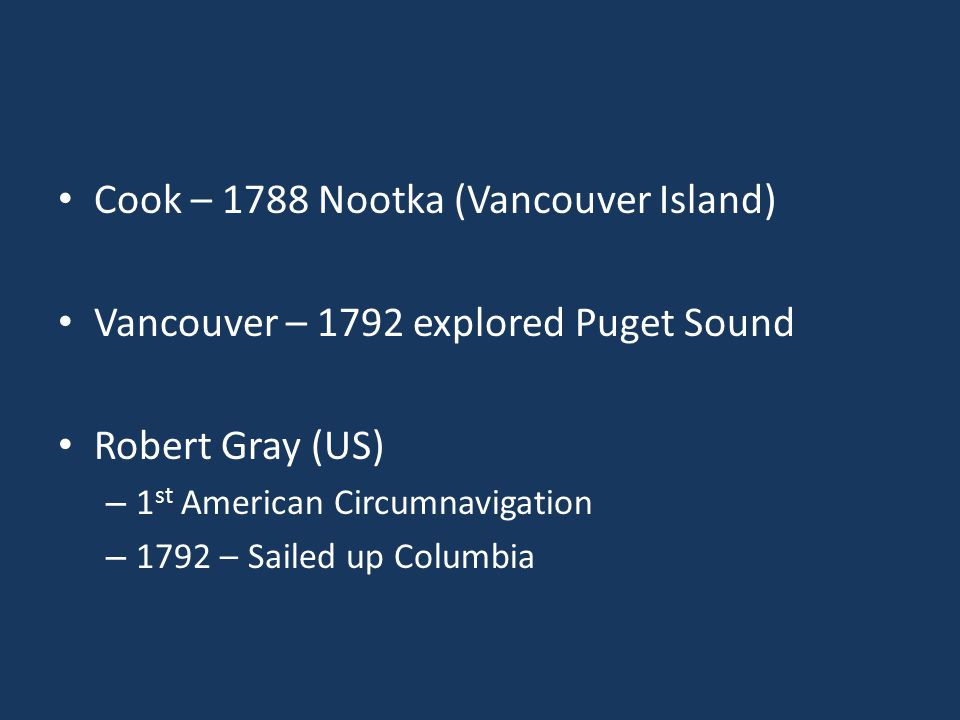 Cook – 1788 Nootka (Vancouver Island) Vancouver – 1792 explored Puget Sound Robert Gray (US) – 1 st American Circumnavigation – 1792 – Sailed up Colum