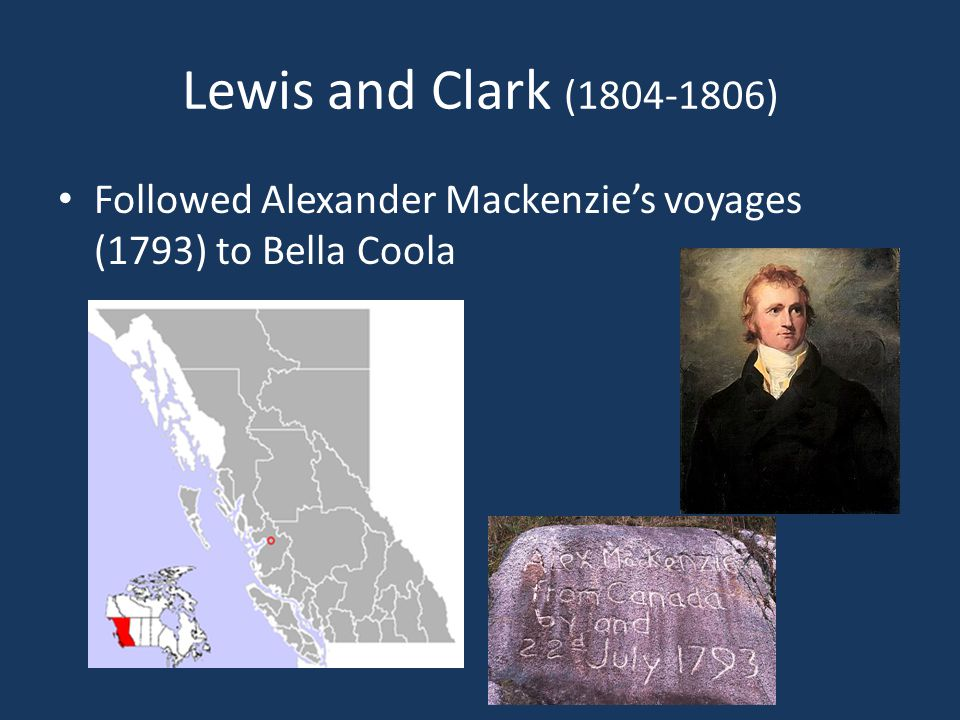 Lewis and Clark (1804-1806) Followed Alexander Mackenzie's voyages (1793) to Bella Coola