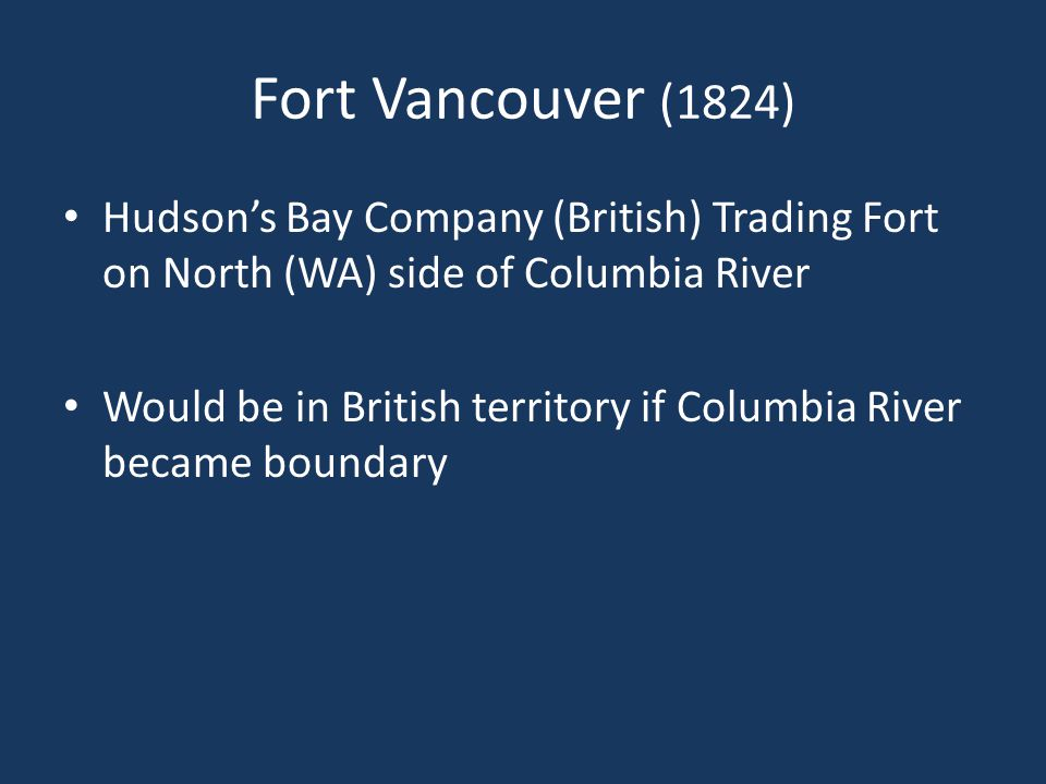 Fort Vancouver (1824) Hudson's Bay Company (British) Trading Fort on North (WA) side of Columbia River Would be in British territory if Columbia River