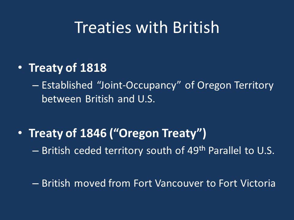 "Treaties with British Treaty of 1818 – Established ""Joint-Occupancy"" of Oregon Territory between British and U.S. Treaty of 1846 (""Oregon Treaty"") – B"