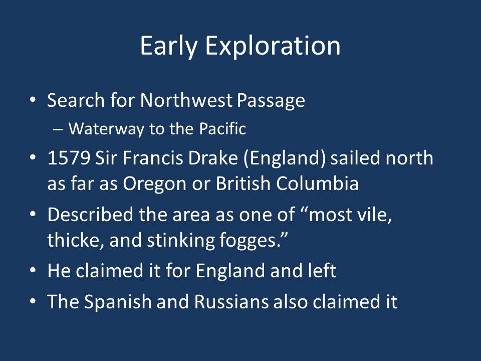 Early Exploration Search for Northwest Passage – Waterway to the Pacific 1579 Sir Francis Drake (England) sailed north as far as Oregon or British Columbia Described the area as one of most vile, thicke, and stinking fogges. He claimed it for England and left The Spanish and Russians also claimed it