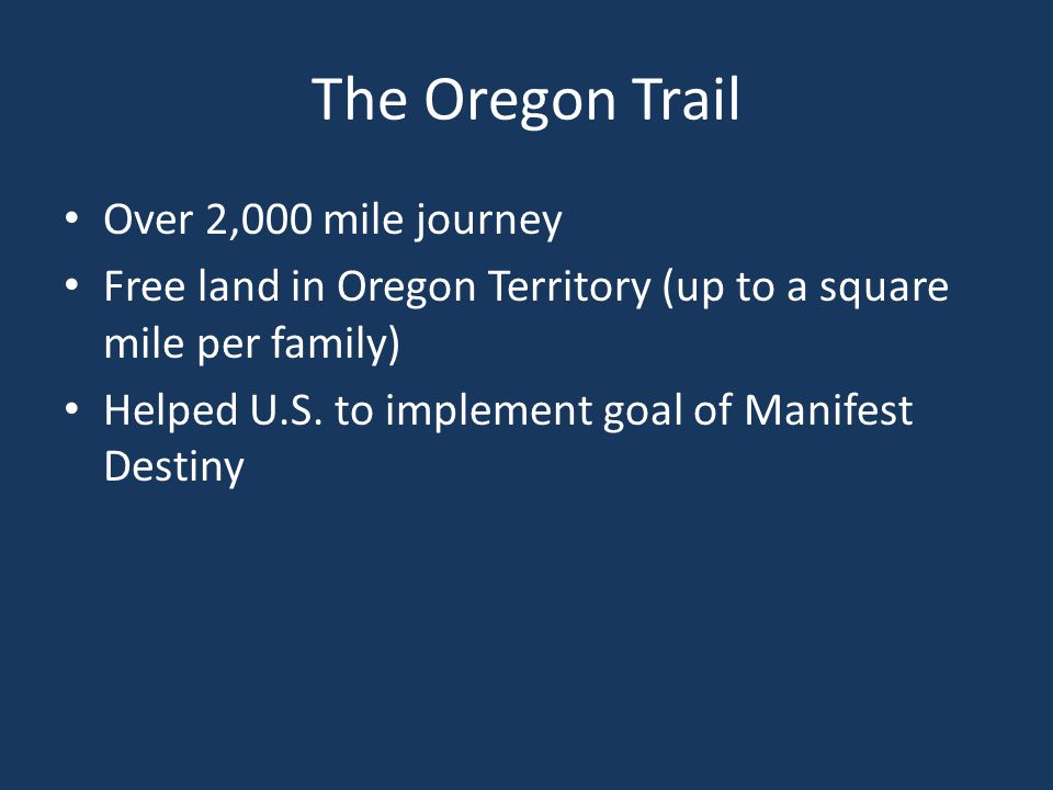 The Oregon Trail Over 2,000 mile journey Free land in Oregon Territory (up to a square mile per family) Helped U.S.