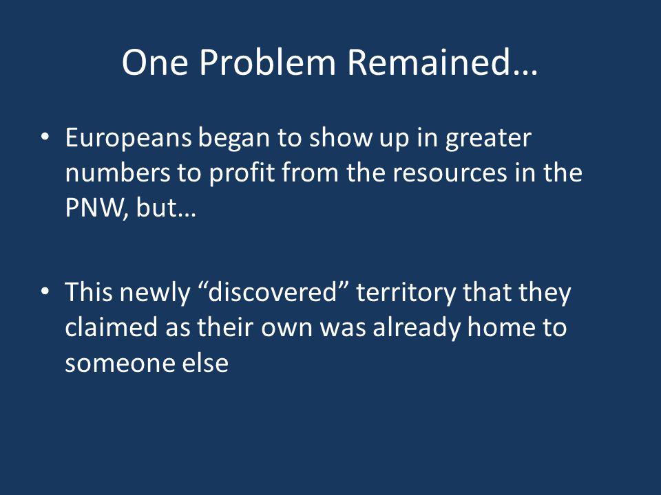 """One Problem Remained… Europeans began to show up in greater numbers to profit from the resources in the PNW, but… This newly """"discovered"""" territory th"""
