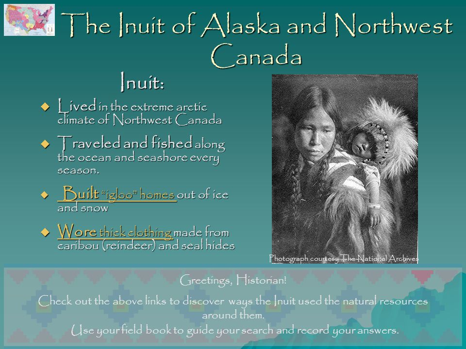 The Inuit of Alaska and Northwest Canada Inuit:  Lived in the extreme arctic climate of Northwest Canada  Traveled and fished along the ocean and seashore every season.