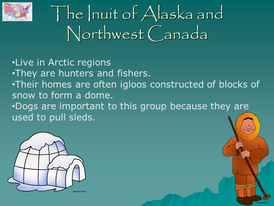 The Inuit of Alaska and Northwest Canada Live in Arctic regions They are hunters and fishers.