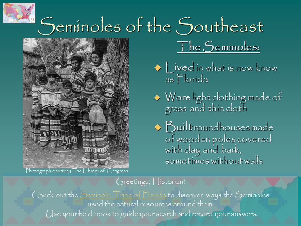 Seminoles of the Southeast The Seminoles:  Lived in what is now know as Florida  Wore light clothing made of grass and thin cloth  Built roundhouses made of wooden poles covered with clay and bark, sometimes without walls Use your field book to guide your search and record your answers.