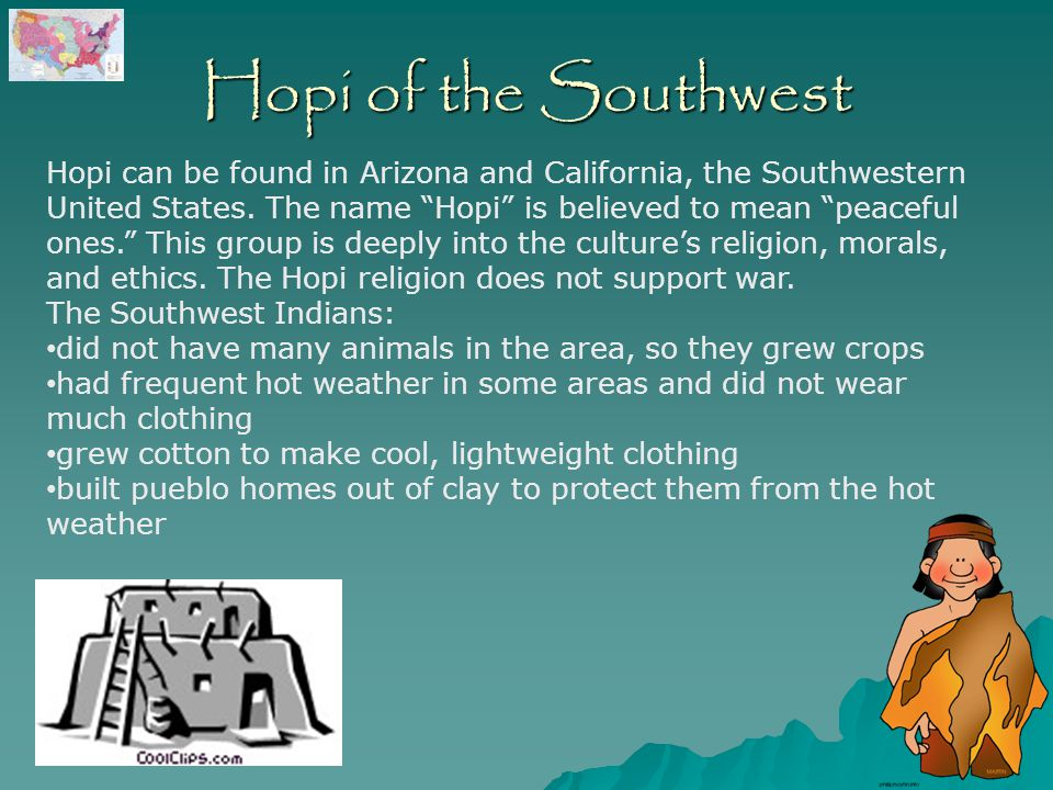 Hopi of the Southwest Hopi can be found in Arizona and California, the Southwestern United States.