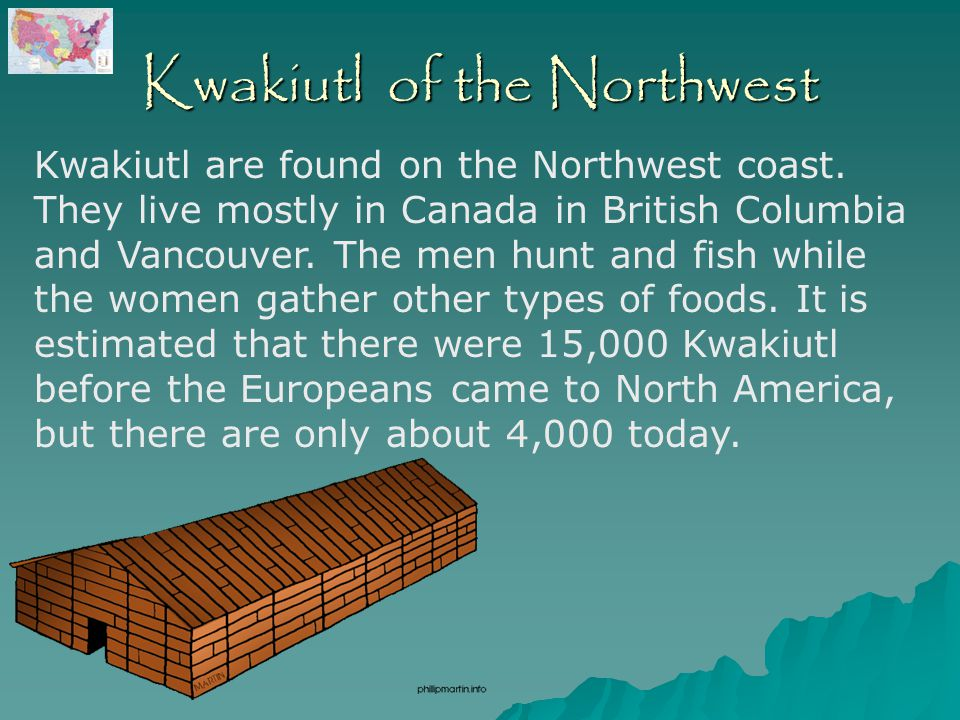 Kwakiutl of the Northwest Kwakiutl are found on the Northwest coast. They live mostly in Canada in British Columbia and Vancouver. The men hunt and fi