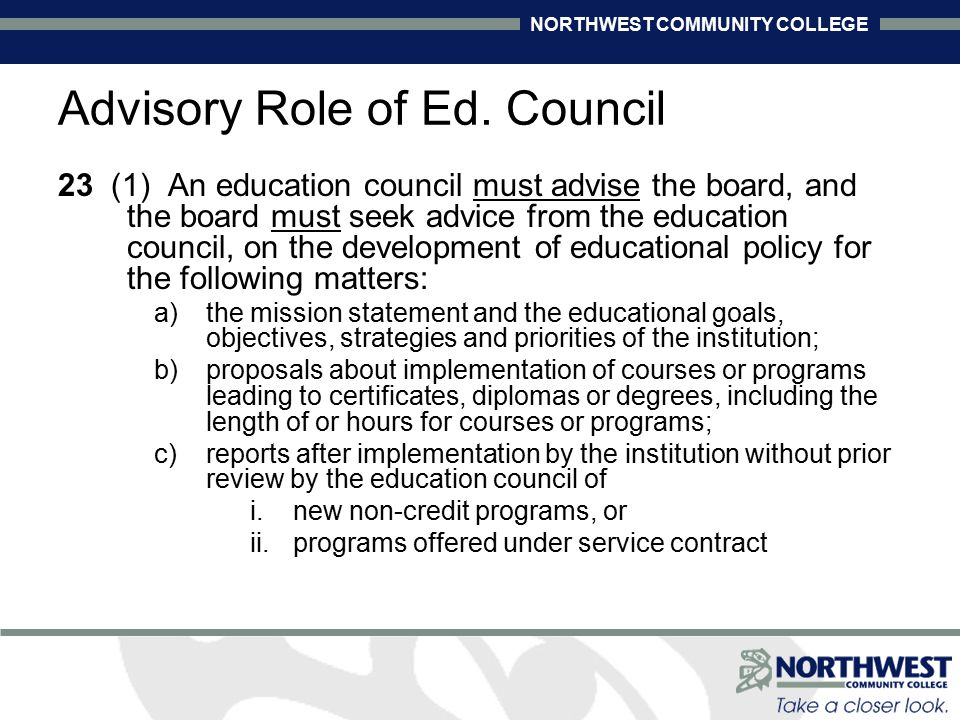 NORTHWEST COMMUNITY COLLEGE 23 (1) An education council must advise the board, and the board must seek advice from the education council, on the development of educational policy for the following matters: a)the mission statement and the educational goals, objectives, strategies and priorities of the institution; b)proposals about implementation of courses or programs leading to certificates, diplomas or degrees, including the length of or hours for courses or programs; c)reports after implementation by the institution without prior review by the education council of i.new non-credit programs, or ii.programs offered under service contract Advisory Role of Ed.