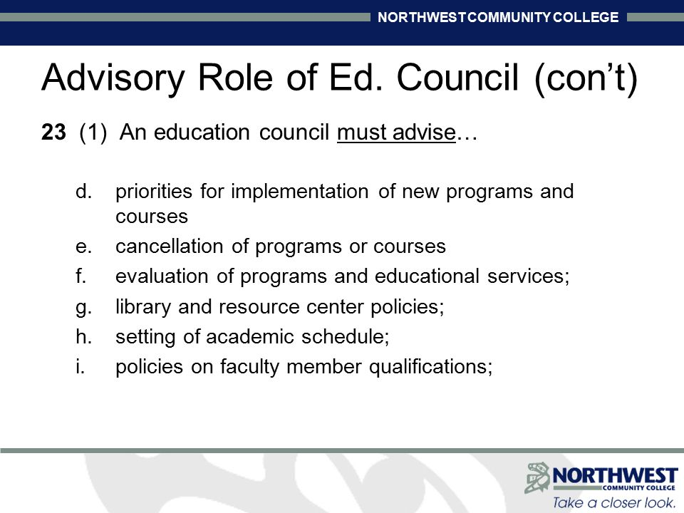 NORTHWEST COMMUNITY COLLEGE 23 (1) An education council must advise… d.priorities for implementation of new programs and courses e.cancellation of programs or courses f.evaluation of programs and educational services; g.library and resource center policies; h.setting of academic schedule; i.policies on faculty member qualifications; Advisory Role of Ed.