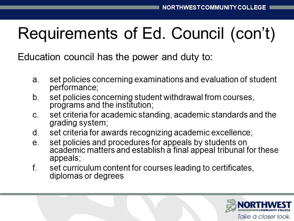 NORTHWEST COMMUNITY COLLEGE Education council has the power and duty to: a.set policies concerning examinations and evaluation of student performance; b.set policies concerning student withdrawal from courses, programs and the institution; c.set criteria for academic standing, academic standards and the grading system; d.set criteria for awards recognizing academic excellence; e.set policies and procedures for appeals by students on academic matters and establish a final appeal tribunal for these appeals; f.set curriculum content for courses leading to certificates, diplomas or degrees Requirements of Ed.
