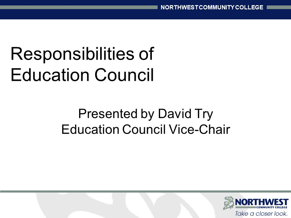 NORTHWEST COMMUNITY COLLEGE Responsibilities of Education Council Presented by David Try Education Council Vice-Chair