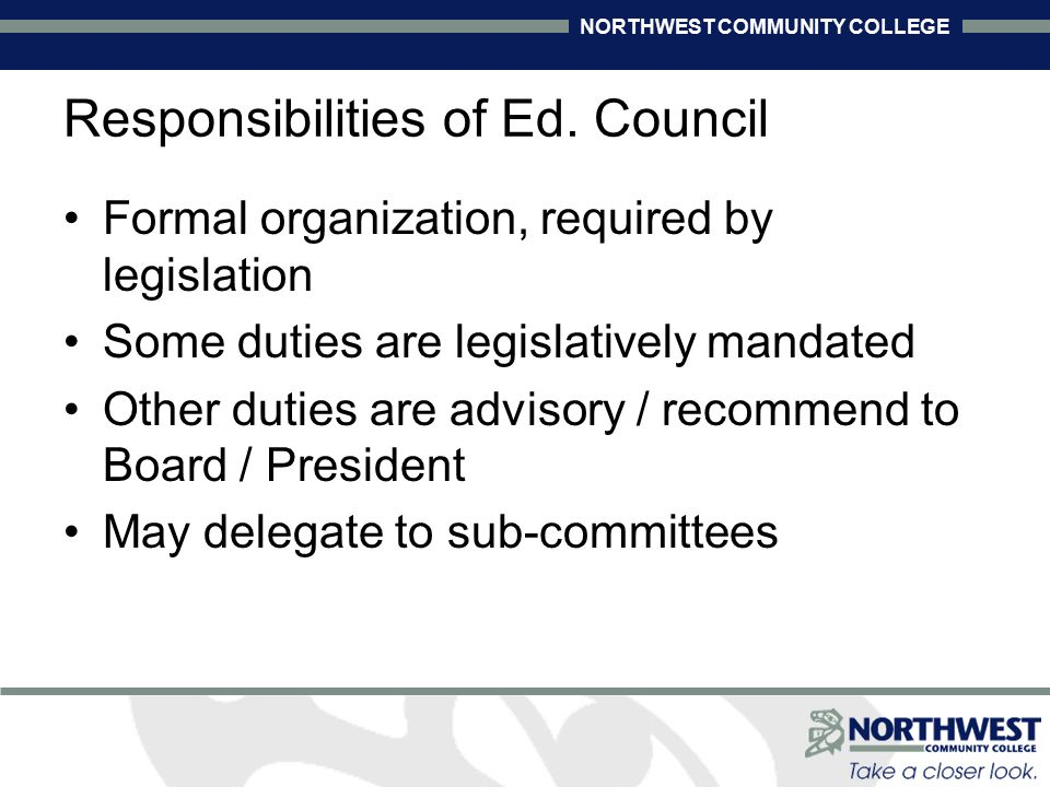 NORTHWEST COMMUNITY COLLEGE Responsibilities of Ed. Council Formal organization, required by legislation Some duties are legislatively mandated Other