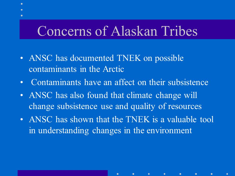 Concerns of Alaskan Tribes ANSC has documented TNEK on possible contaminants in the Arctic Contaminants have an affect on their subsistence ANSC has also found that climate change will change subsistence use and quality of resources ANSC has shown that the TNEK is a valuable tool in understanding changes in the environment