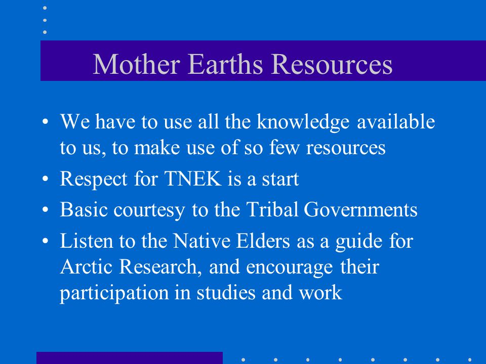 Mother Earths Resources We have to use all the knowledge available to us, to make use of so few resources Respect for TNEK is a start Basic courtesy to the Tribal Governments Listen to the Native Elders as a guide for Arctic Research, and encourage their participation in studies and work