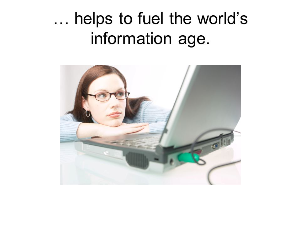 … helps to fuel the world's information age.